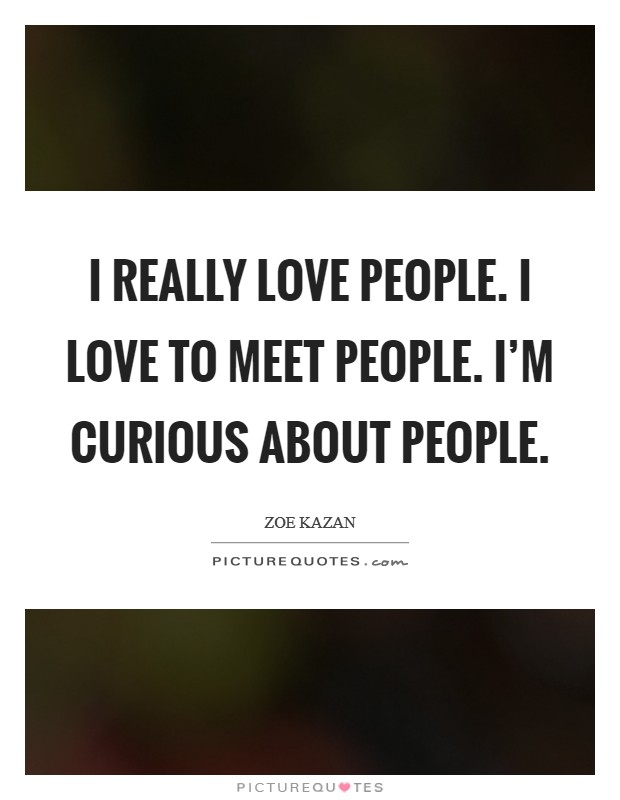 I really love people. I love to meet people. I'm curious about people Picture Quote #1
