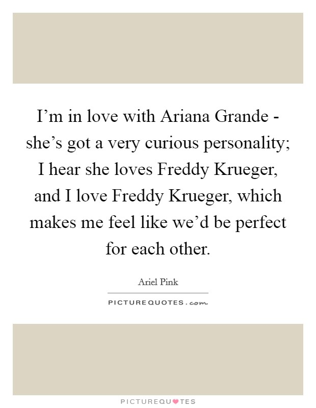 I'm in love with Ariana Grande - she's got a very curious personality; I hear she loves Freddy Krueger, and I love Freddy Krueger, which makes me feel like we'd be perfect for each other Picture Quote #1