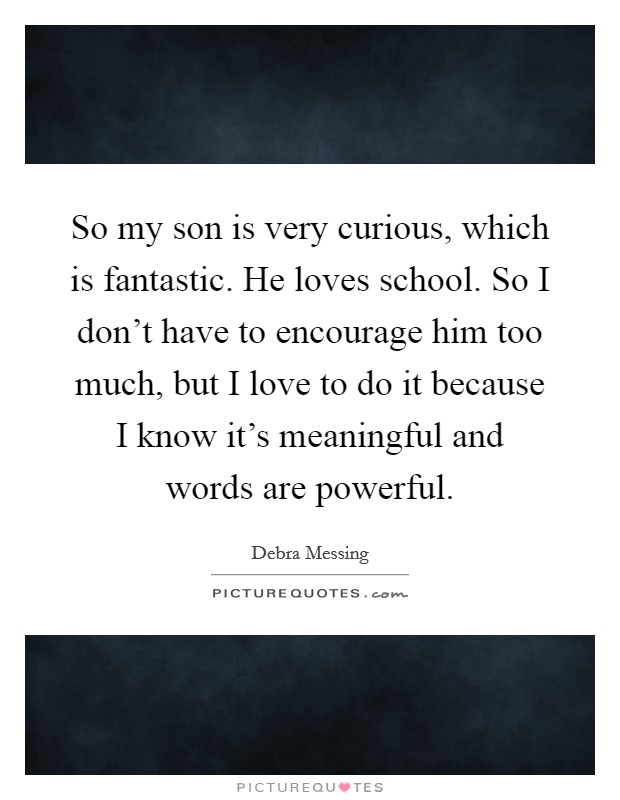 So my son is very curious, which is fantastic. He loves school. So I don't have to encourage him too much, but I love to do it because I know it's meaningful and words are powerful Picture Quote #1