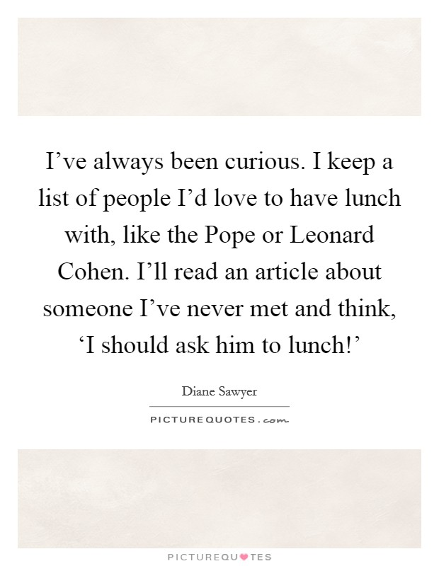 I've always been curious. I keep a list of people I'd love to have lunch with, like the Pope or Leonard Cohen. I'll read an article about someone I've never met and think, 'I should ask him to lunch!' Picture Quote #1