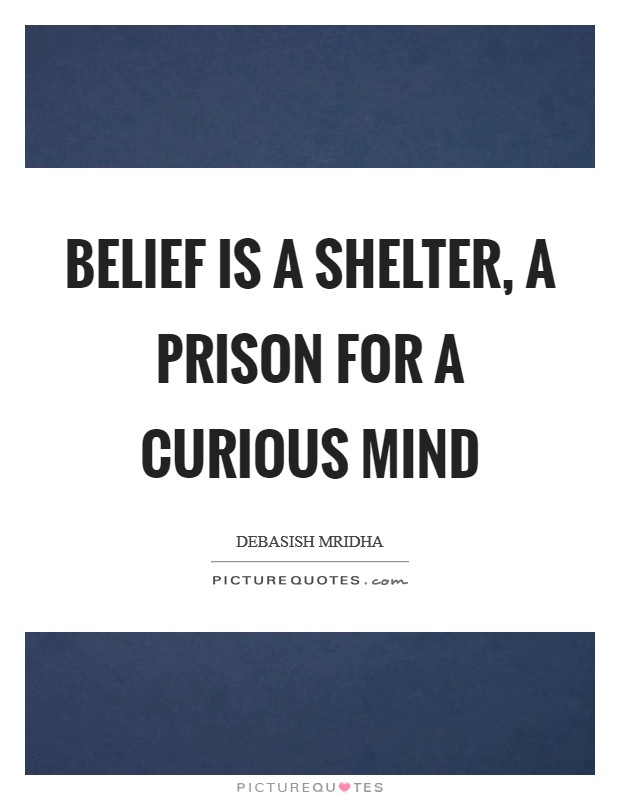 Belief is a shelter, a prison for a curious mind Picture Quote #1