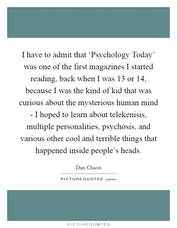 I have to admit that 'Psychology Today' was one of the first magazines I started reading, back when I was 13 or 14, because I was the kind of kid that was curious about the mysterious human mind - I hoped to learn about telekenisis, multiple personalities, psychosis, and various other cool and terrible things that happened inside people's heads. Picture Quote #1