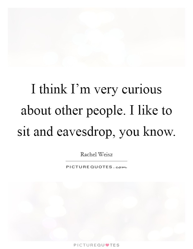 I think I'm very curious about other people. I like to sit and eavesdrop, you know Picture Quote #1