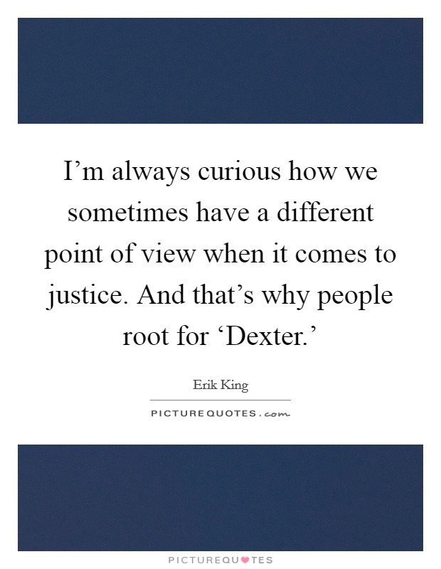 I'm always curious how we sometimes have a different point of view when it comes to justice. And that's why people root for 'Dexter.' Picture Quote #1