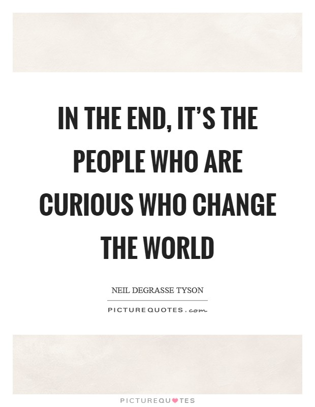 In the end, it's the people who are curious who change the world Picture Quote #1