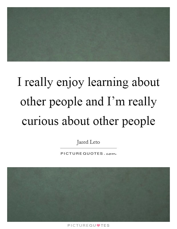 I really enjoy learning about other people and I'm really curious about other people Picture Quote #1