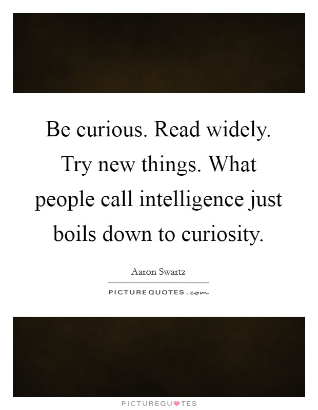 Be curious. Read widely. Try new things. What people call intelligence just boils down to curiosity Picture Quote #1