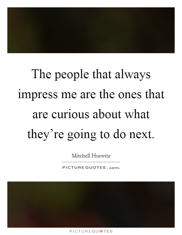 The people that always impress me are the ones that are curious about what they're going to do next Picture Quote #1