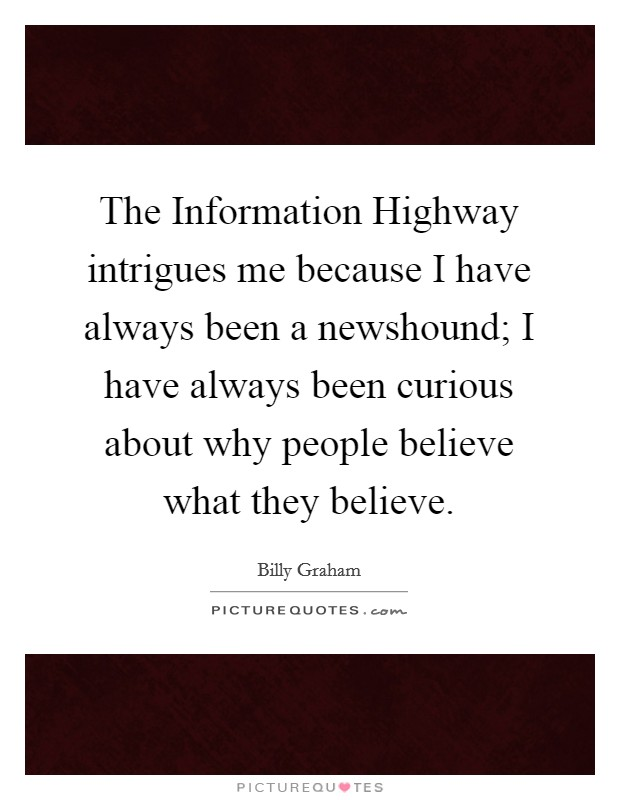 The Information Highway intrigues me because I have always been a newshound; I have always been curious about why people believe what they believe Picture Quote #1