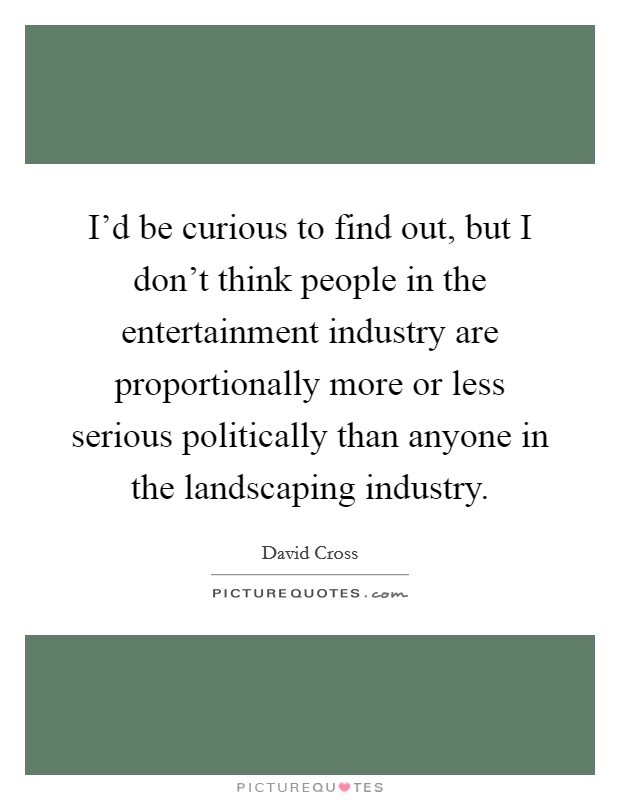I'd be curious to find out, but I don't think people in the entertainment industry are proportionally more or less serious politically than anyone in the landscaping industry Picture Quote #1