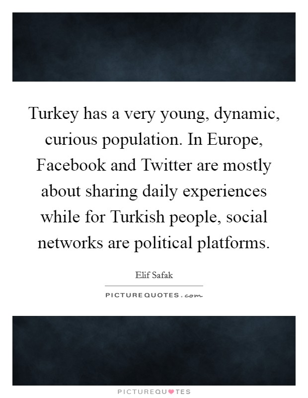Turkey has a very young, dynamic, curious population. In Europe, Facebook and Twitter are mostly about sharing daily experiences while for Turkish people, social networks are political platforms Picture Quote #1