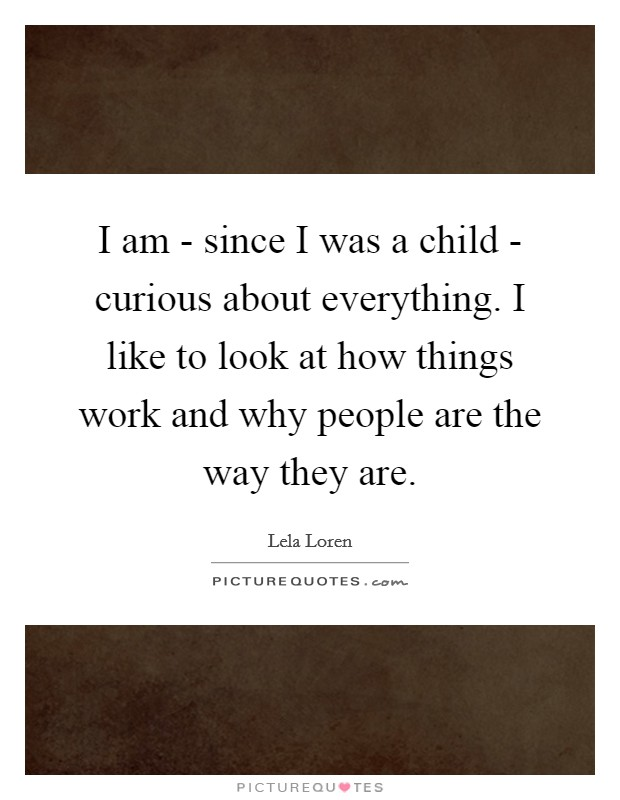 I am - since I was a child - curious about everything. I like to look at how things work and why people are the way they are Picture Quote #1