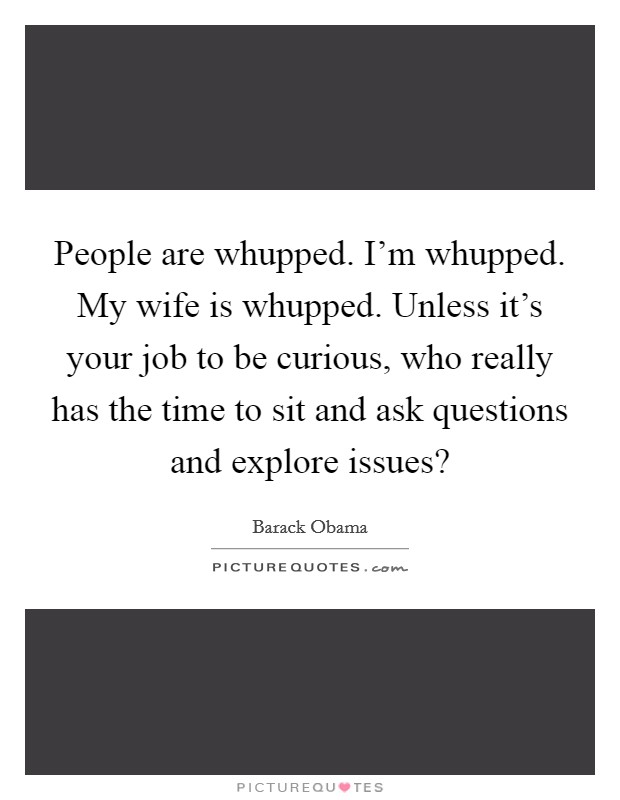 People are whupped. I'm whupped. My wife is whupped. Unless it's your job to be curious, who really has the time to sit and ask questions and explore issues? Picture Quote #1