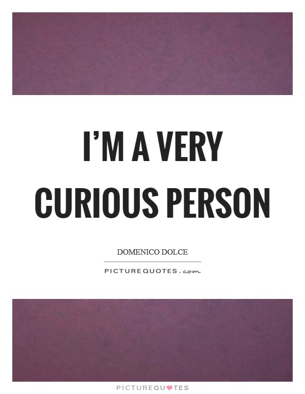 I'm a very curious person Picture Quote #1