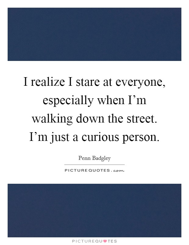 I realize I stare at everyone, especially when I'm walking down the street. I'm just a curious person Picture Quote #1