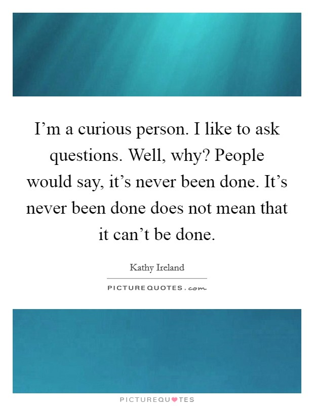 I'm a curious person. I like to ask questions. Well, why? People would say, it's never been done. It's never been done does not mean that it can't be done Picture Quote #1