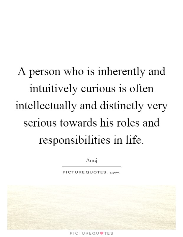A person who is inherently and intuitively curious is often intellectually and distinctly very serious towards his roles and responsibilities in life Picture Quote #1