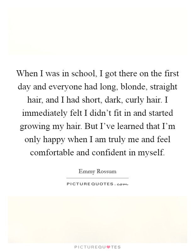 When I was in school, I got there on the first day and everyone had long, blonde, straight hair, and I had short, dark, curly hair. I immediately felt I didn't fit in and started growing my hair. But I've learned that I'm only happy when I am truly me and feel comfortable and confident in myself Picture Quote #1