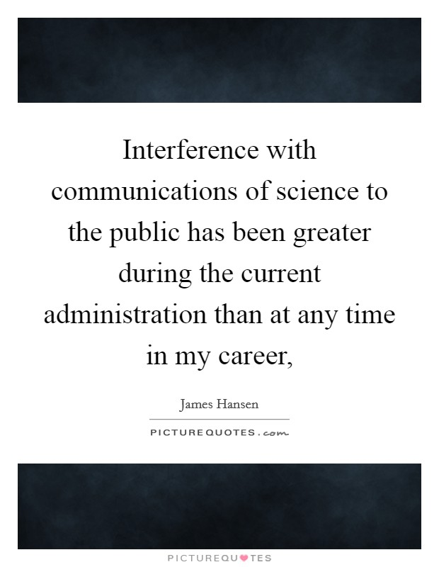 Interference with communications of science to the public has been greater during the current administration than at any time in my career, Picture Quote #1