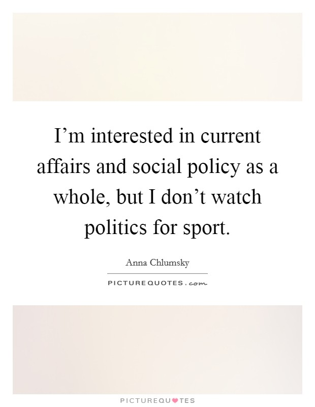 I'm interested in current affairs and social policy as a whole, but I don't watch politics for sport Picture Quote #1