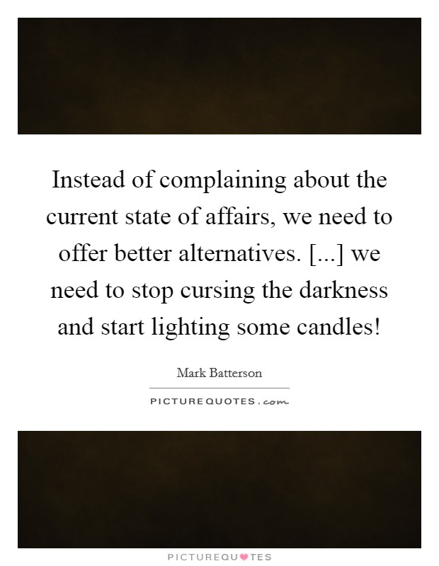 Instead of complaining about the current state of affairs, we need to offer better alternatives. [...] we need to stop cursing the darkness and start lighting some candles! Picture Quote #1