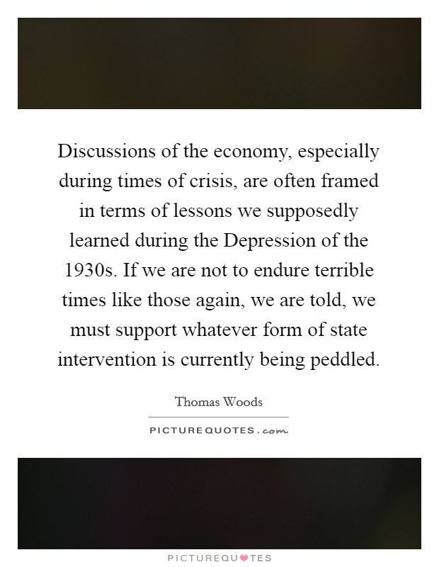 Discussions of the economy, especially during times of crisis, are often framed in terms of lessons we supposedly learned during the Depression of the 1930s. If we are not to endure terrible times like those again, we are told, we must support whatever form of state intervention is currently being peddled Picture Quote #1