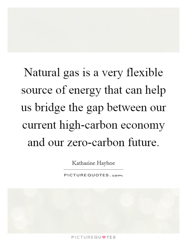 Natural gas is a very flexible source of energy that can help us bridge the gap between our current high-carbon economy and our zero-carbon future Picture Quote #1