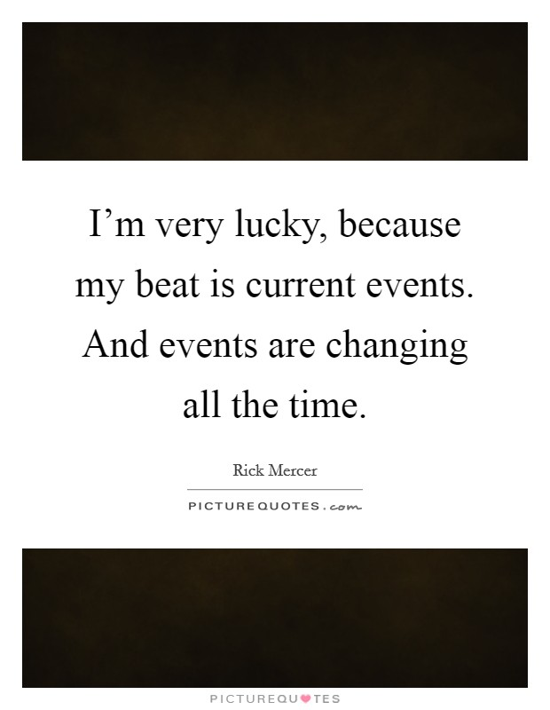 I'm very lucky, because my beat is current events. And events are changing all the time. Picture Quote #1