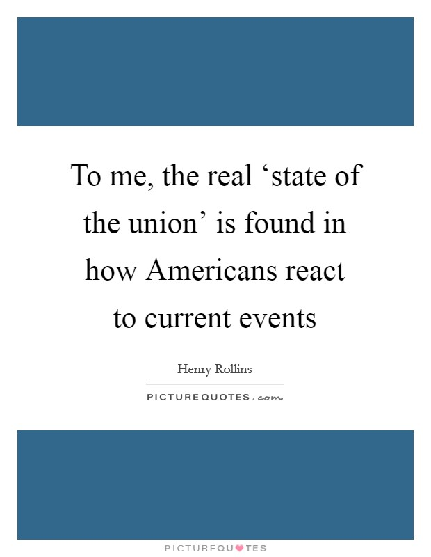 To me, the real 'state of the union' is found in how Americans react to current events Picture Quote #1