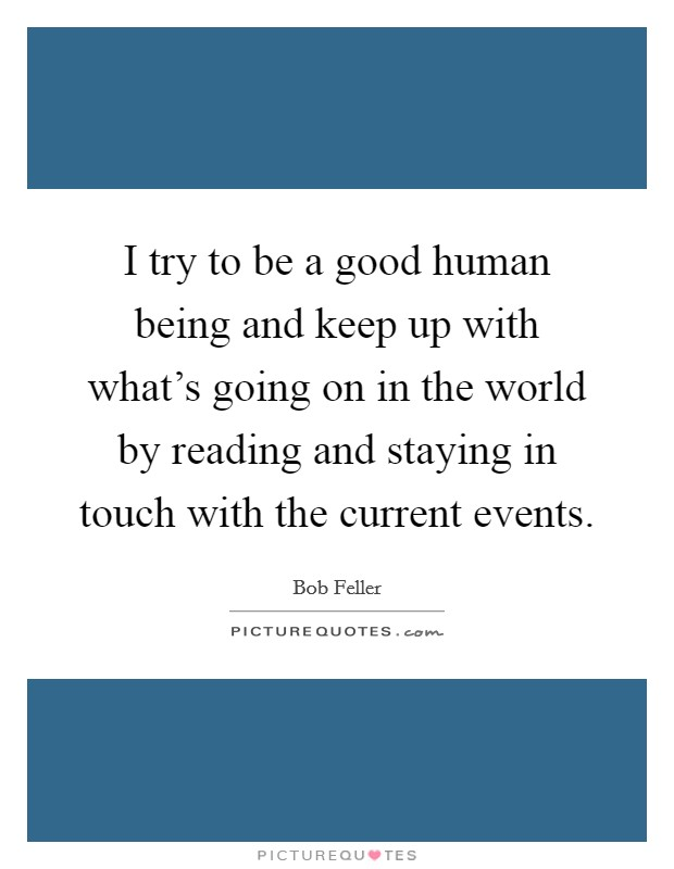 I try to be a good human being and keep up with what's going on in the world by reading and staying in touch with the current events Picture Quote #1