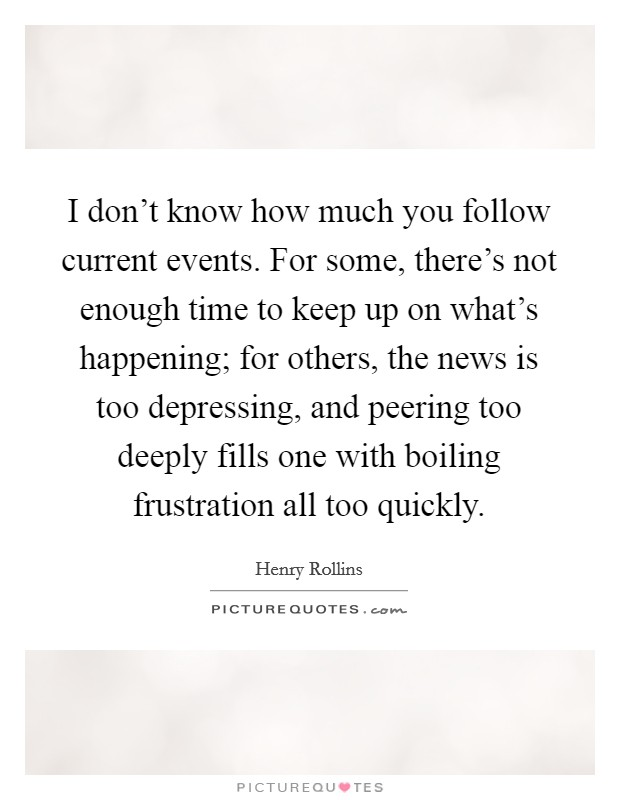 I don't know how much you follow current events. For some, there's not enough time to keep up on what's happening; for others, the news is too depressing, and peering too deeply fills one with boiling frustration all too quickly Picture Quote #1