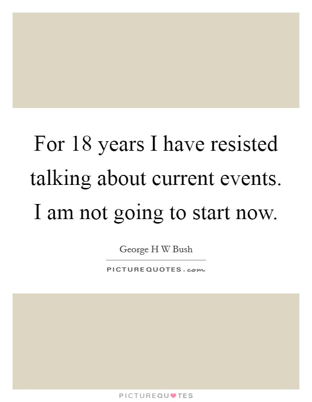 For 18 years I have resisted talking about current events. I am not going to start now Picture Quote #1