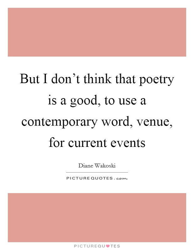 But I don't think that poetry is a good, to use a contemporary word, venue, for current events Picture Quote #1