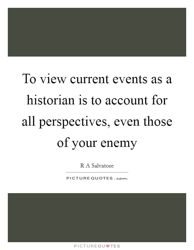 To view current events as a historian is to account for all perspectives, even those of your enemy Picture Quote #1