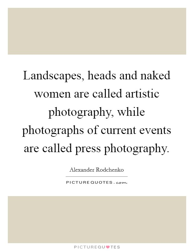 Landscapes, heads and naked women are called artistic photography, while photographs of current events are called press photography Picture Quote #1