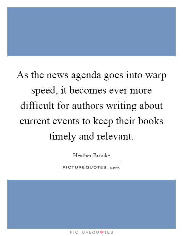 As the news agenda goes into warp speed, it becomes ever more difficult for authors writing about current events to keep their books timely and relevant Picture Quote #1