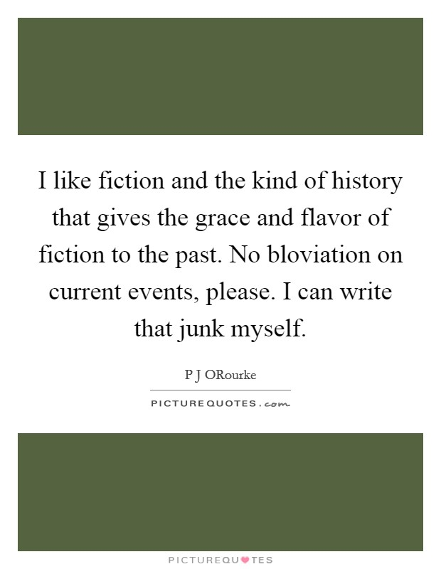 I like fiction and the kind of history that gives the grace and flavor of fiction to the past. No bloviation on current events, please. I can write that junk myself Picture Quote #1