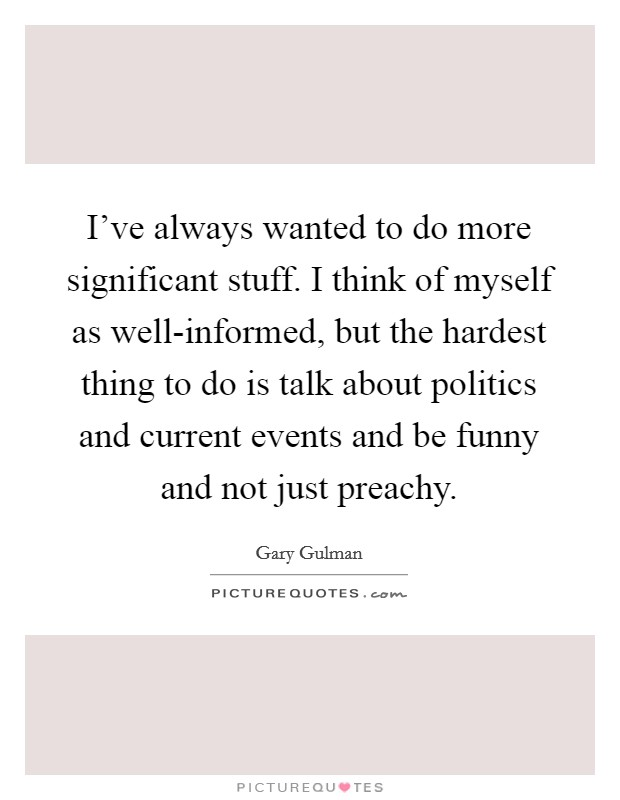 I've always wanted to do more significant stuff. I think of myself as well-informed, but the hardest thing to do is talk about politics and current events and be funny and not just preachy Picture Quote #1