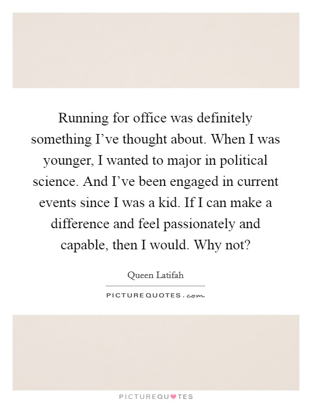 Running for office was definitely something I've thought about. When I was younger, I wanted to major in political science. And I've been engaged in current events since I was a kid. If I can make a difference and feel passionately and capable, then I would. Why not? Picture Quote #1