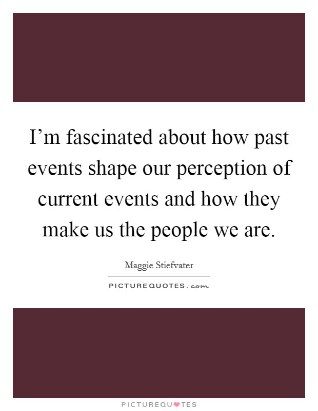 I'm fascinated about how past events shape our perception of current events and how they make us the people we are Picture Quote #1