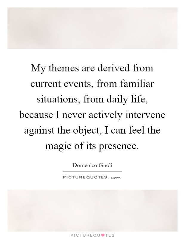My themes are derived from current events, from familiar situations, from daily life, because I never actively intervene against the object, I can feel the magic of its presence Picture Quote #1