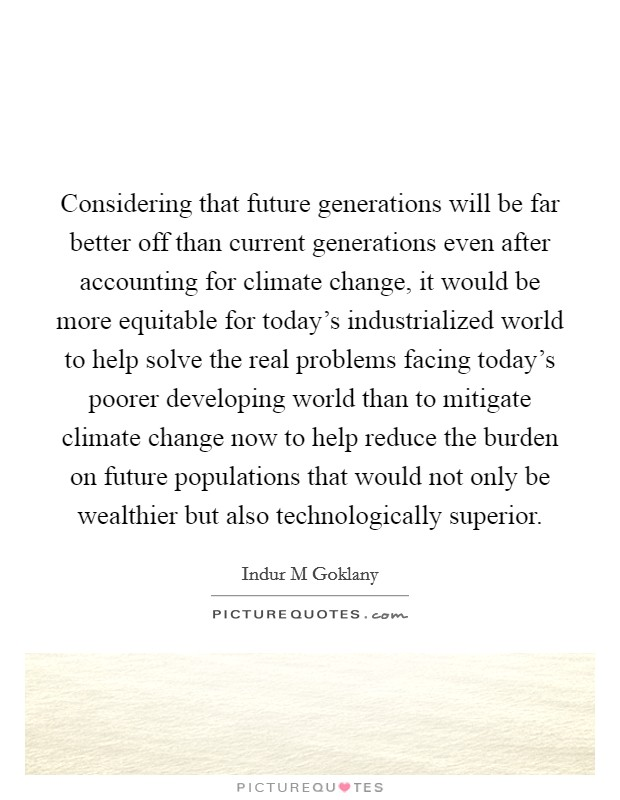 Considering that future generations will be far better off than current generations even after accounting for climate change, it would be more equitable for today's industrialized world to help solve the real problems facing today's poorer developing world than to mitigate climate change now to help reduce the burden on future populations that would not only be wealthier but also technologically superior Picture Quote #1