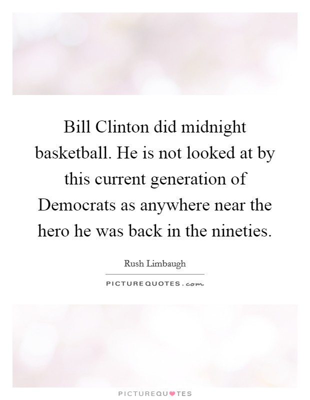 Bill Clinton did midnight basketball. He is not looked at by this current generation of Democrats as anywhere near the hero he was back in the nineties Picture Quote #1