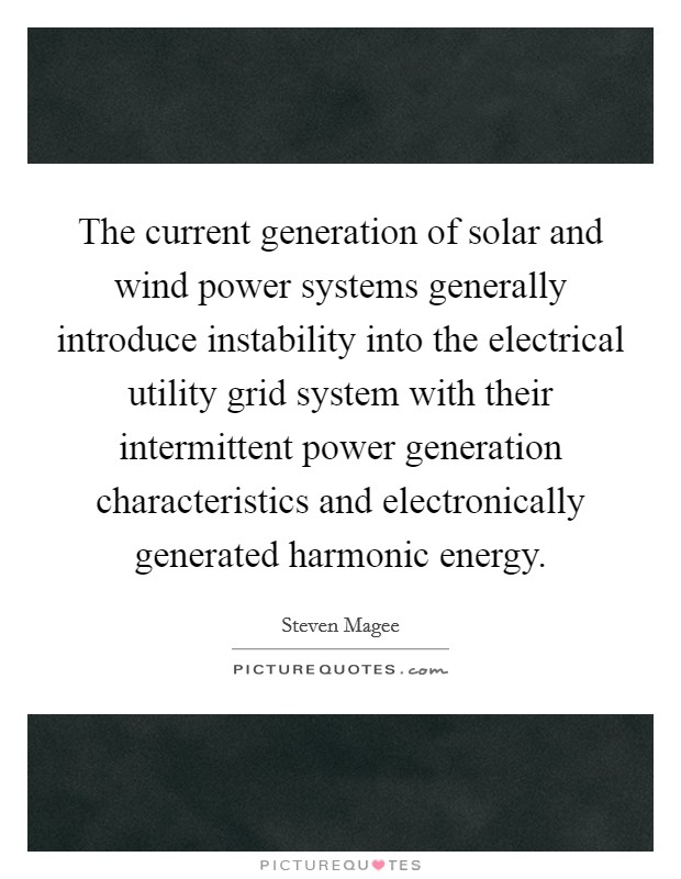 The current generation of solar and wind power systems generally introduce instability into the electrical utility grid system with their intermittent power generation characteristics and electronically generated harmonic energy Picture Quote #1