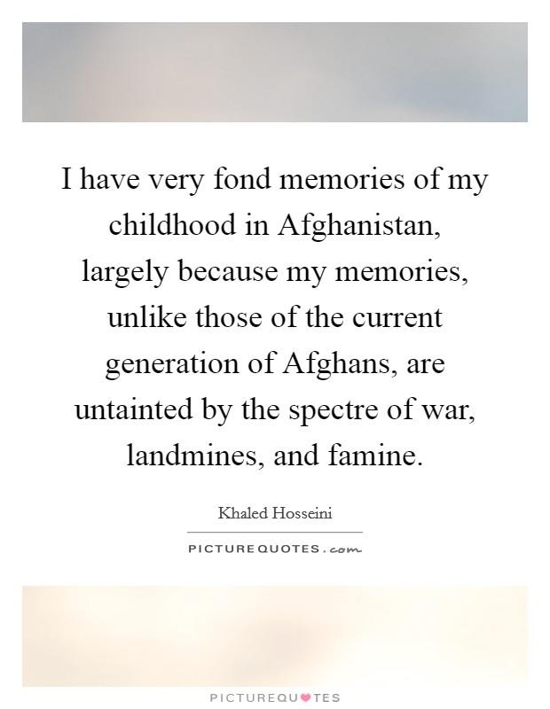 I have very fond memories of my childhood in Afghanistan, largely because my memories, unlike those of the current generation of Afghans, are untainted by the spectre of war, landmines, and famine Picture Quote #1