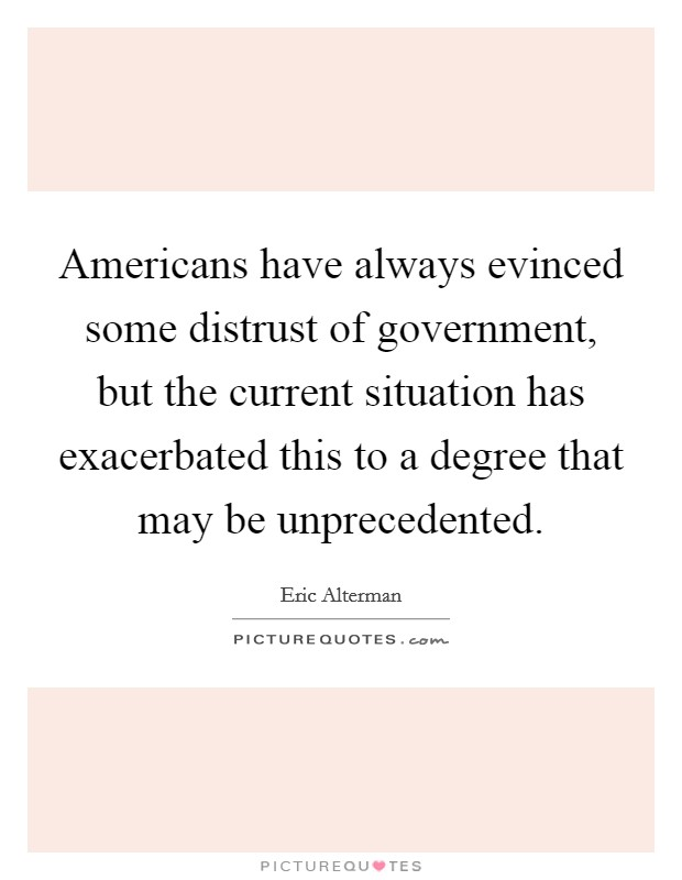 Americans have always evinced some distrust of government, but the current situation has exacerbated this to a degree that may be unprecedented Picture Quote #1