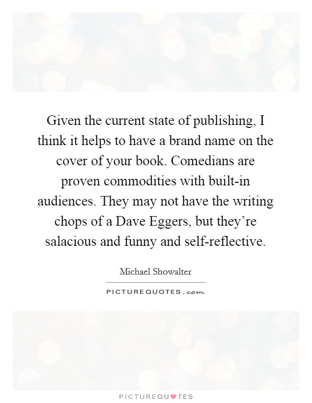 Given the current state of publishing, I think it helps to have a brand name on the cover of your book. Comedians are proven commodities with built-in audiences. They may not have the writing chops of a Dave Eggers, but they're salacious and funny and self-reflective Picture Quote #1