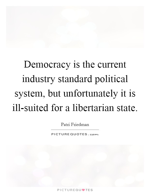 Democracy is the current industry standard political system, but unfortunately it is ill-suited for a libertarian state Picture Quote #1