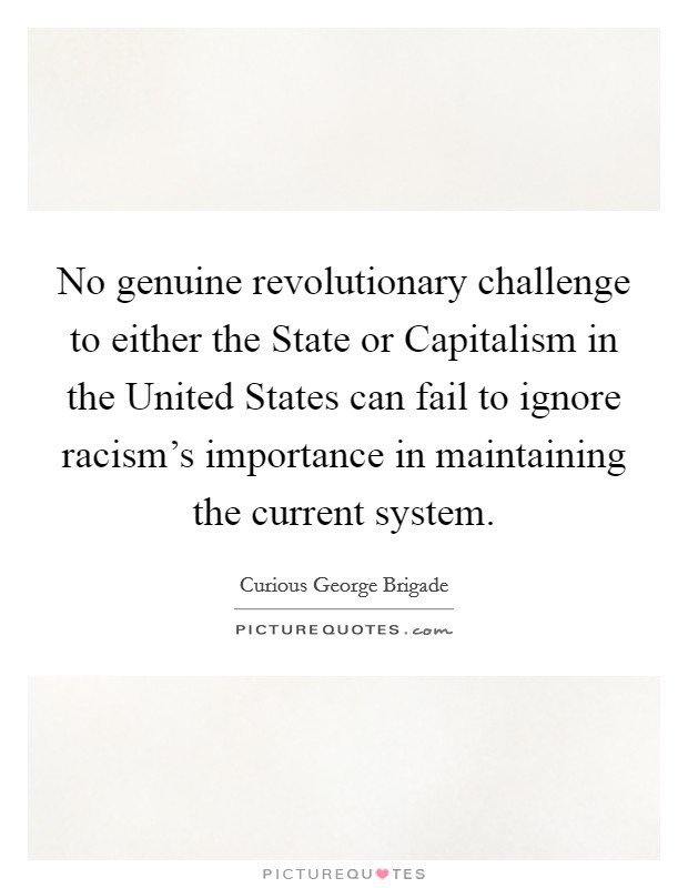 No genuine revolutionary challenge to either the State or Capitalism in the United States can fail to ignore racism's importance in maintaining the current system Picture Quote #1