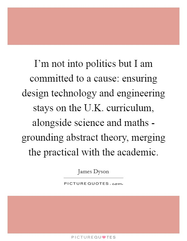 I'm not into politics but I am committed to a cause: ensuring design technology and engineering stays on the U.K. curriculum, alongside science and maths - grounding abstract theory, merging the practical with the academic Picture Quote #1
